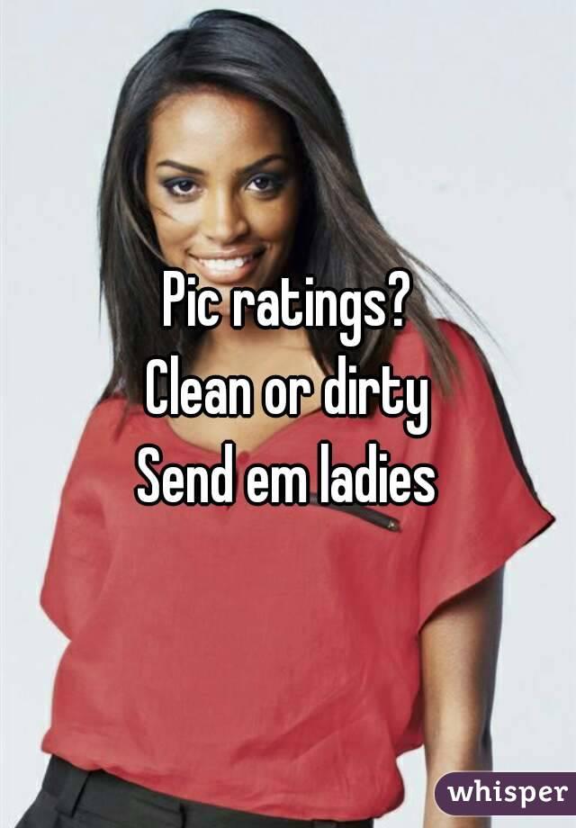 Pic ratings? Clean or dirty Send em ladies