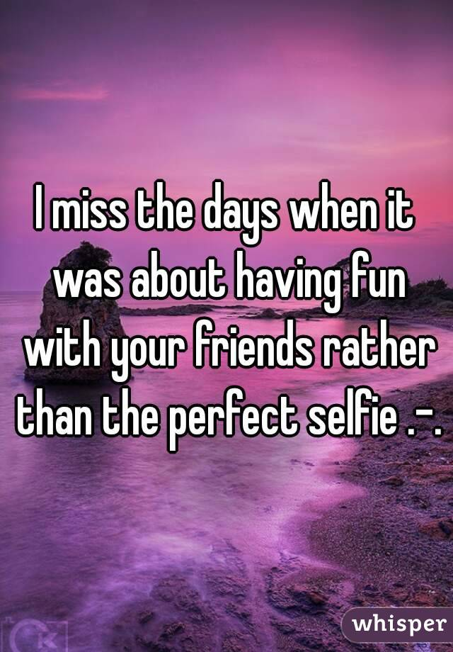 I miss the days when it was about having fun with your friends rather than the perfect selfie .-.