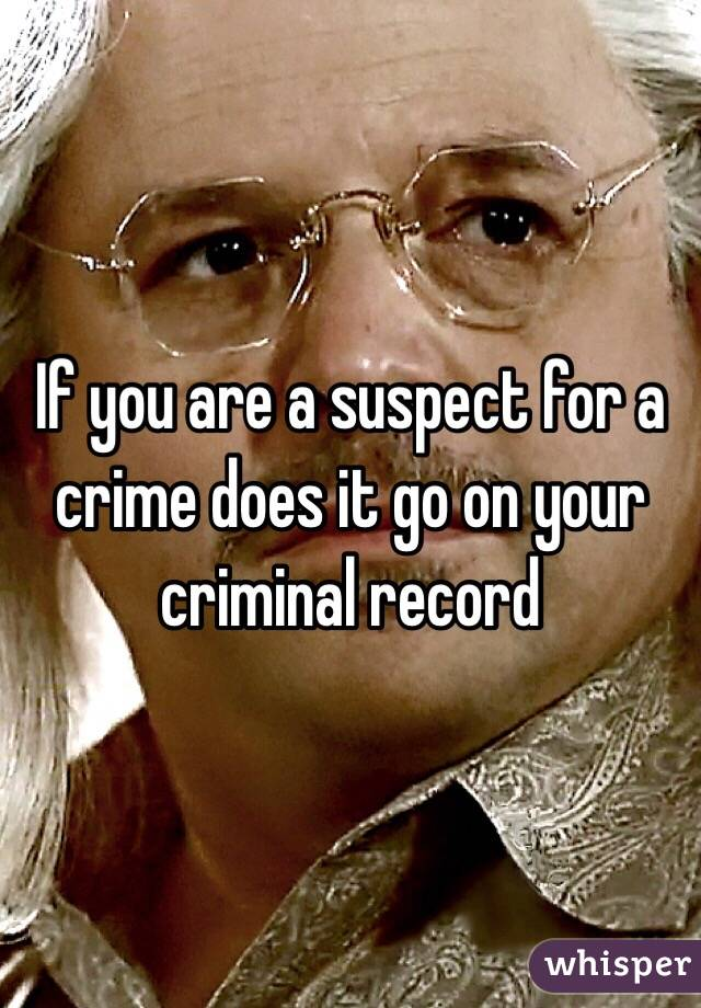 If you are a suspect for a crime does it go on your criminal record