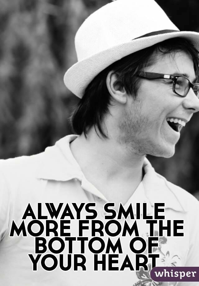 ALWAYS SMILE MORE FROM THE BOTTOM OF YOUR HEART