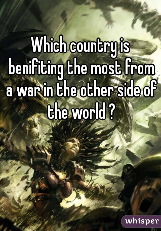 Which country is benifiting the most from a war in the other side of the world ?
