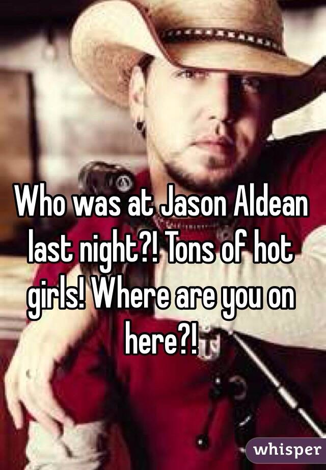 Who was at Jason Aldean last night?! Tons of hot girls! Where are you on here?!