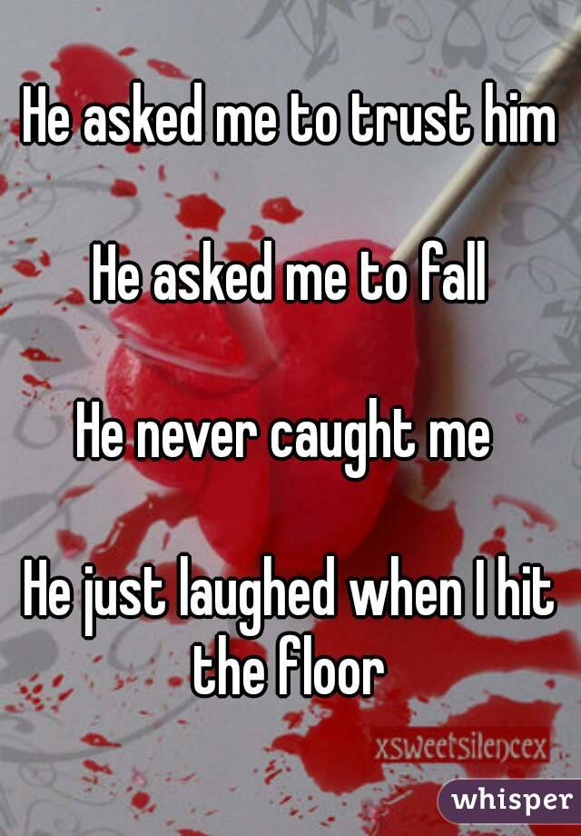 He asked me to trust him  He asked me to fall  He never caught me   He just laughed when I hit the floor