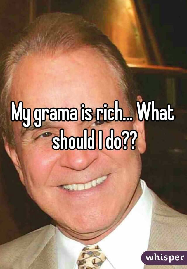My grama is rich... What should I do??