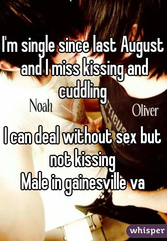 I'm single since last August and I miss kissing and cuddling   I can deal without sex but not kissing  Male in gainesville va