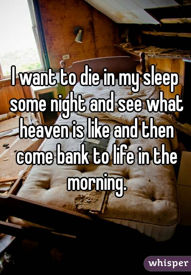 I want to die in my sleep some night and see what heaven is like and then come bank to life in the morning.