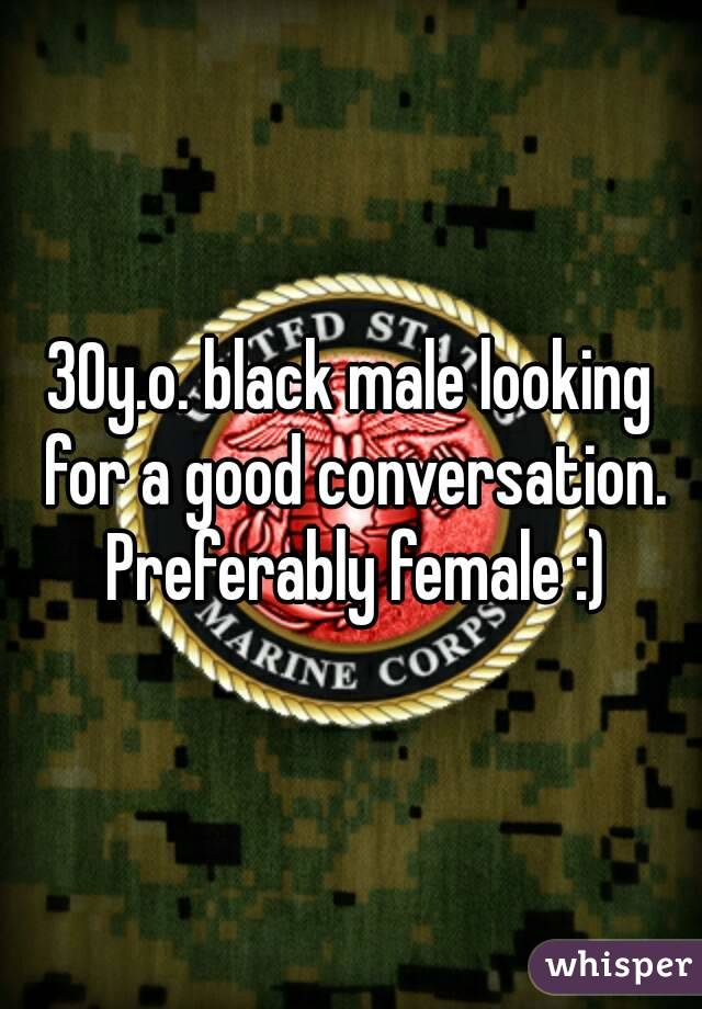 30y.o. black male looking for a good conversation. Preferably female :)