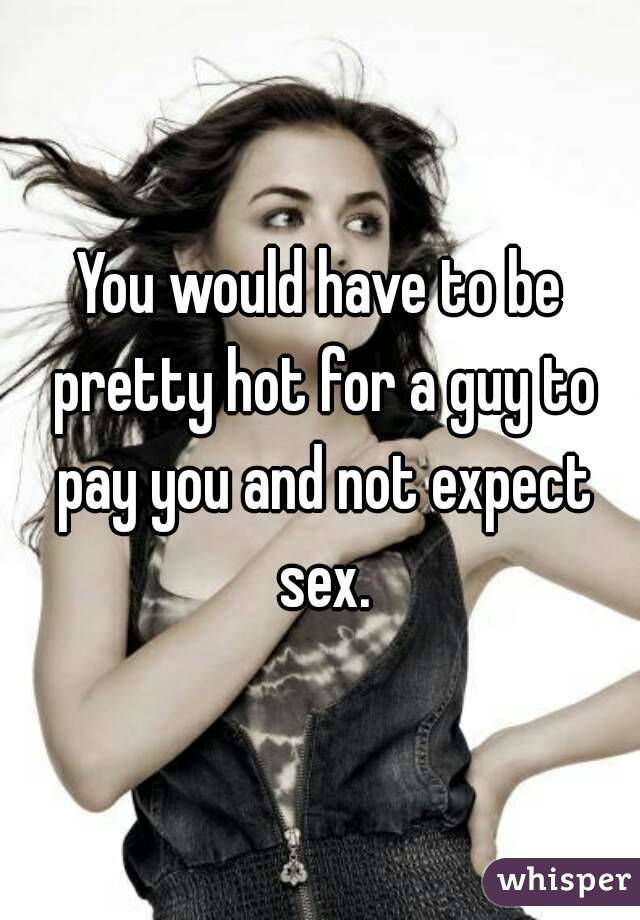 You would have to be pretty hot for a guy to pay you and not expect sex.