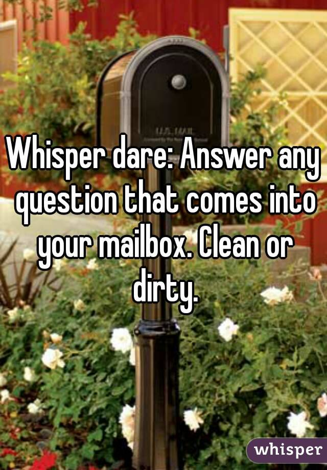 Whisper dare: Answer any question that comes into your mailbox. Clean or dirty.
