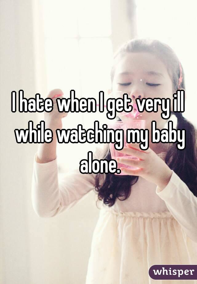 I hate when I get very ill while watching my baby alone.