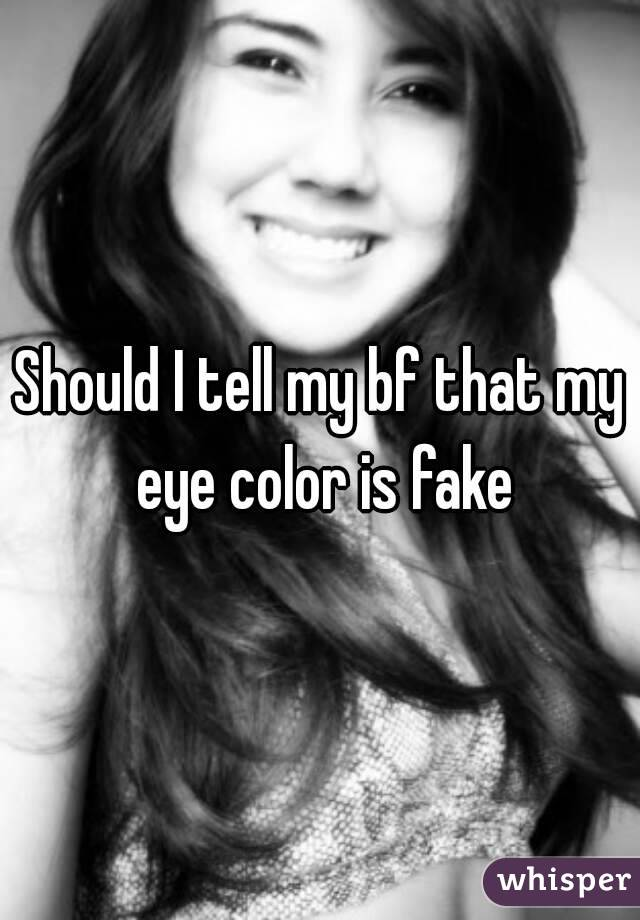 Should I tell my bf that my eye color is fake