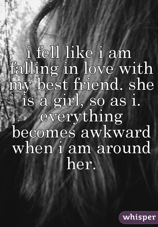 i fell like i am falling in love with my best friend. she is a girl, so as i. everything becomes awkward when i am around her.
