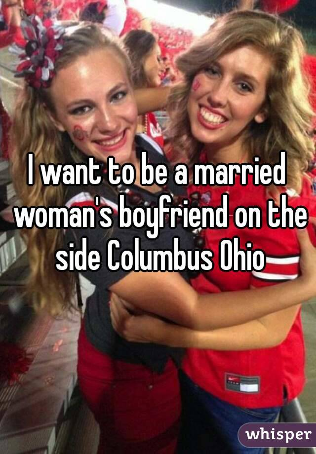 I want to be a married woman's boyfriend on the side Columbus Ohio