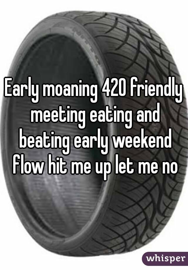 Early moaning 420 friendly meeting eating and beating early weekend flow hit me up let me no