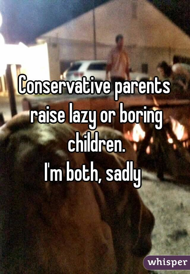 Conservative parents raise lazy or boring children. I'm both, sadly