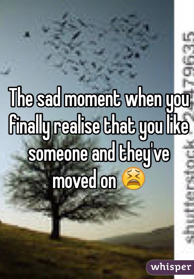 The sad moment when you finally realise that you like someone and they've moved on 😫