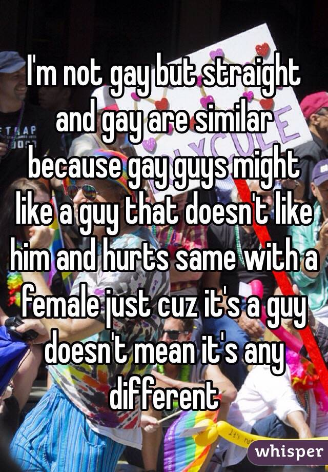 I'm not gay but straight and gay are similar because gay guys might like a guy that doesn't like him and hurts same with a female just cuz it's a guy doesn't mean it's any different