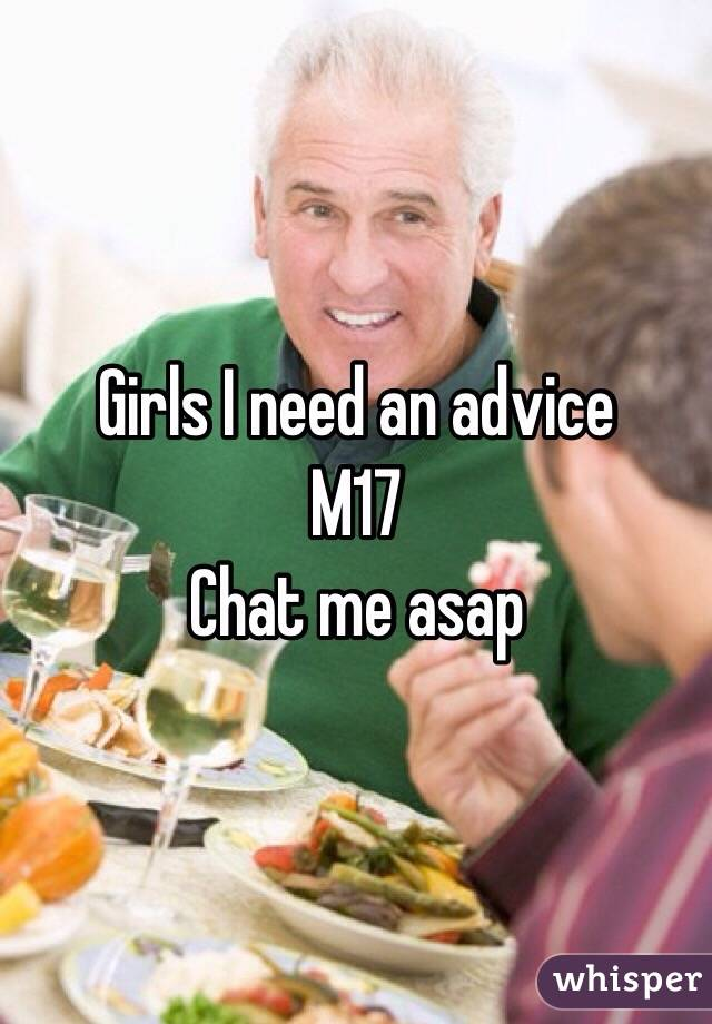 Girls I need an advice  M17 Chat me asap