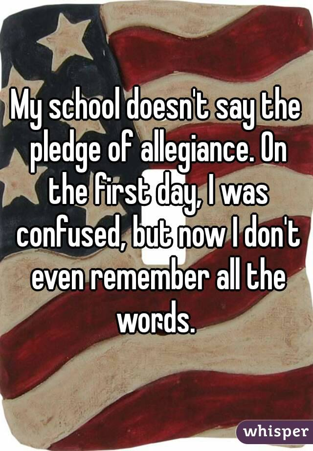 My school doesn't say the pledge of allegiance. On the first day, I was confused, but now I don't even remember all the words.