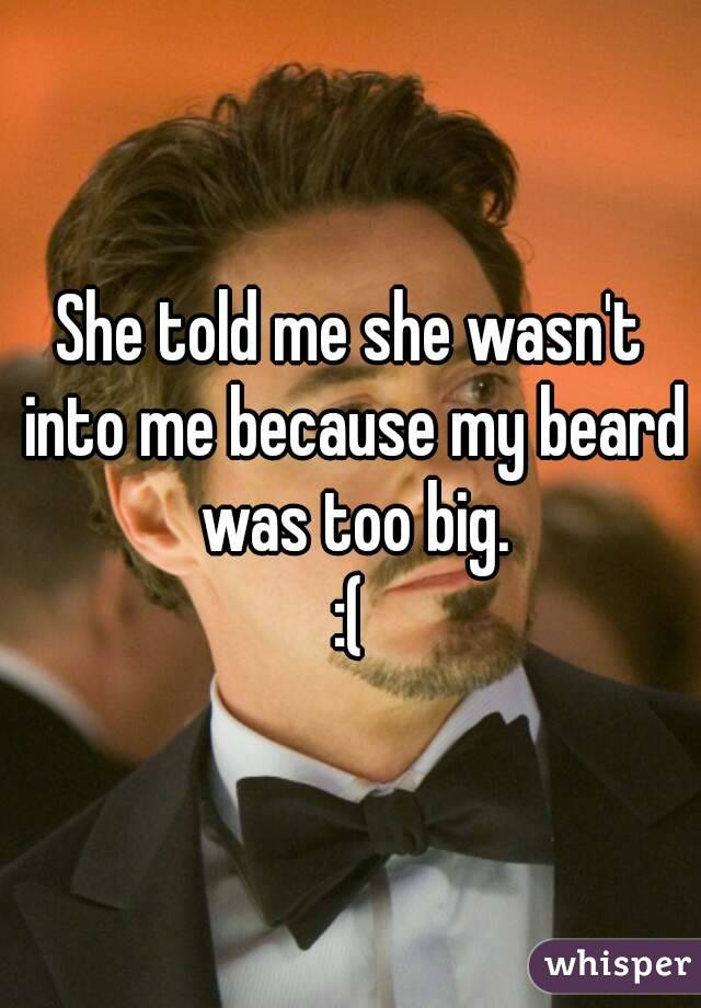 She told me she wasn't into me because my beard was too big. :(