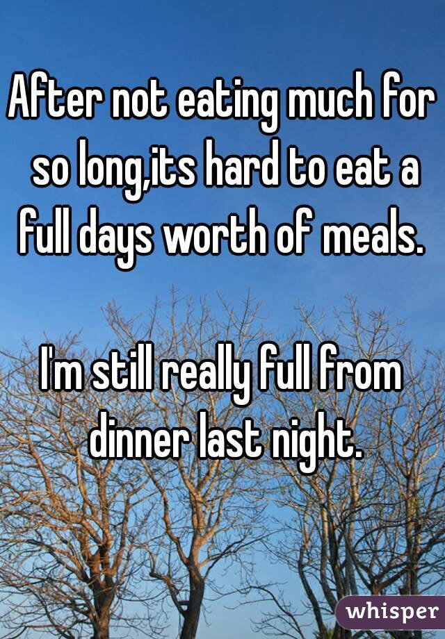 After not eating much for so long,its hard to eat a full days worth of meals.   I'm still really full from dinner last night.