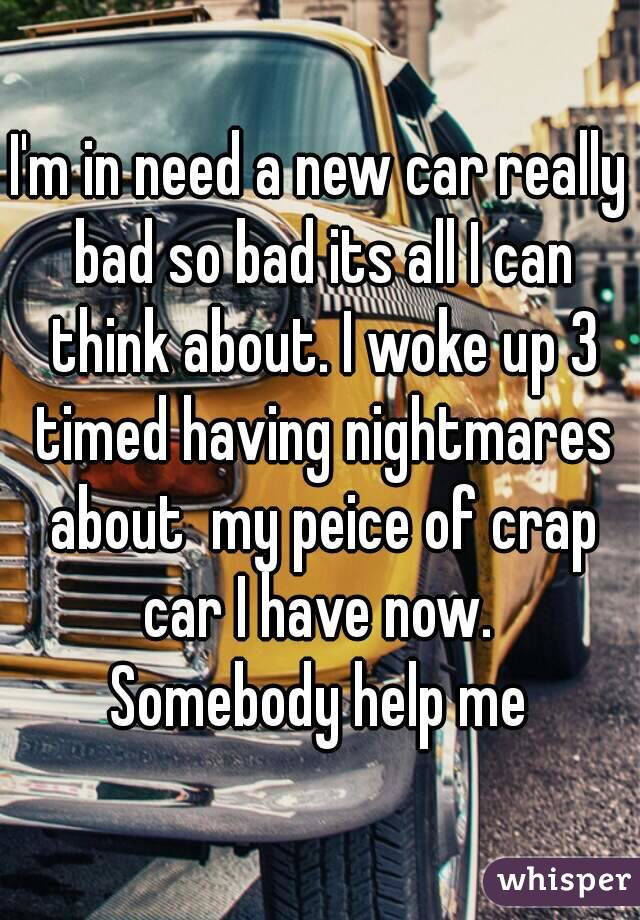 I'm in need a new car really bad so bad its all I can think about. I woke up 3 timed having nightmares about  my peice of crap car I have now.  Somebody help me