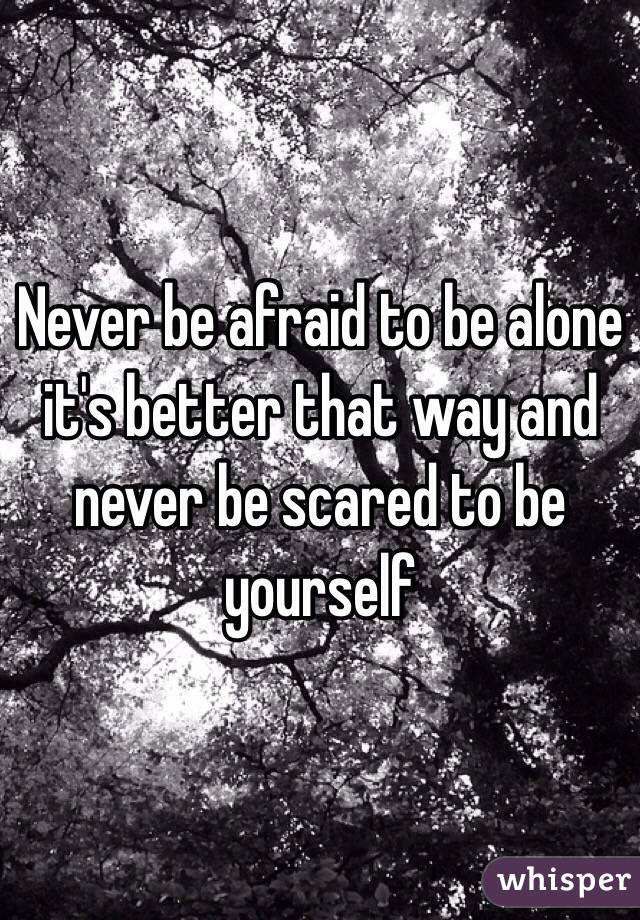 Never be afraid to be alone it's better that way and never be scared to be yourself