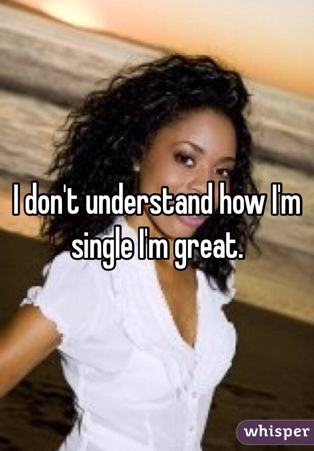 I don't understand how I'm single I'm great.