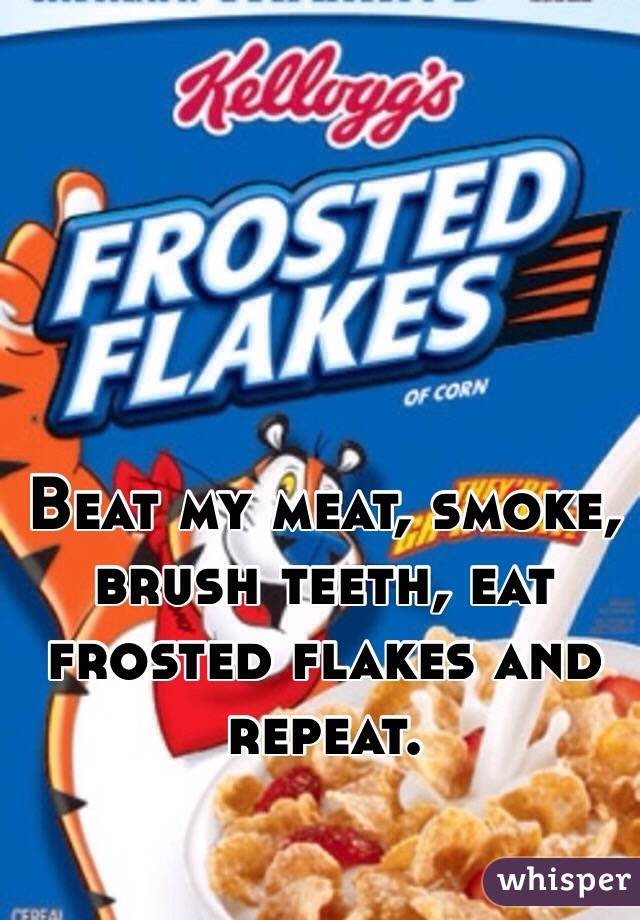 Beat my meat, smoke, brush teeth, eat frosted flakes and repeat.