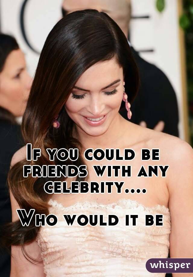 If you could be friends with any celebrity....  Who would it be