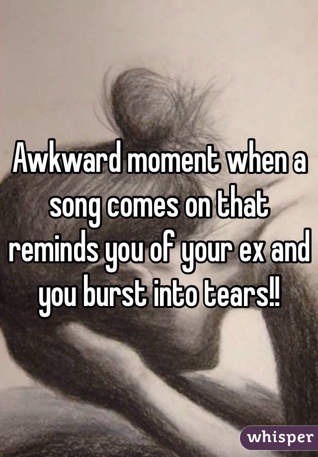 Awkward moment when a song comes on that reminds you of your ex and you burst into tears!!