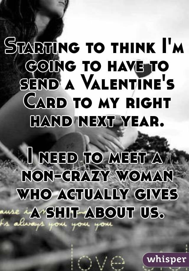 Starting to think I'm going to have to send a Valentine's Card to my right hand next year.  I need to meet a non-crazy woman who actually gives a shit about us.