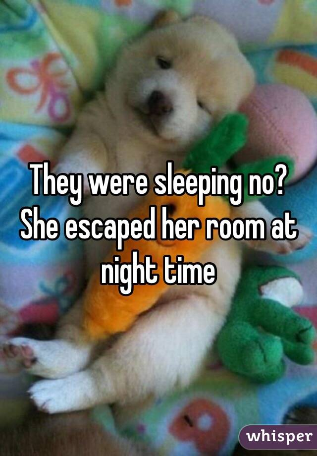 They were sleeping no? She escaped her room at night time