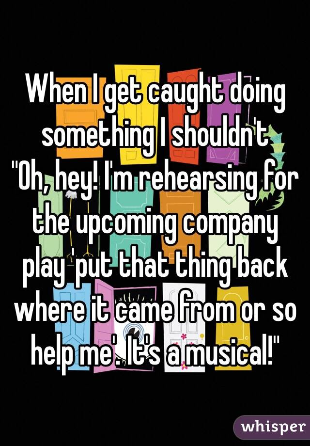 "When I get caught doing something I shouldn't ""Oh, hey! I'm rehearsing for the upcoming company play 'put that thing back where it came from or so help me'. It's a musical!"""
