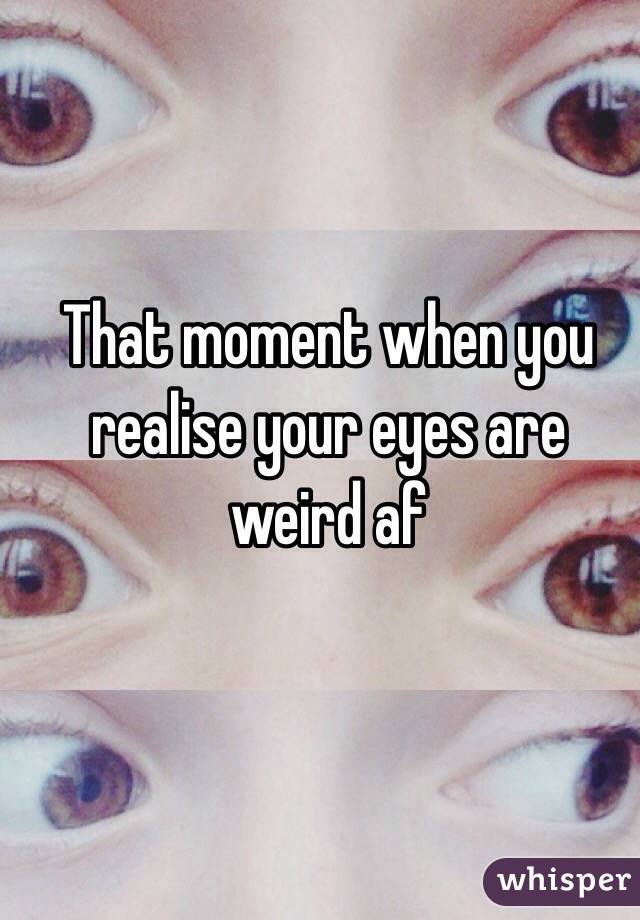 That moment when you realise your eyes are weird af