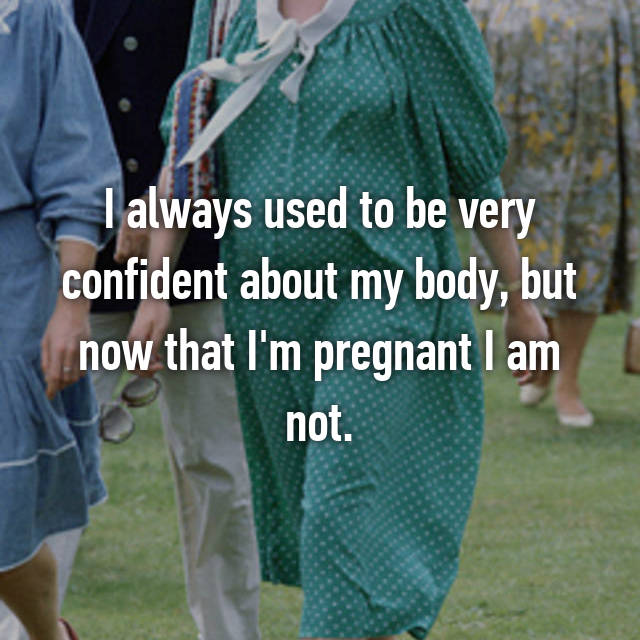 I always used to be very confident about my body, but now that I'm pregnant I am not.
