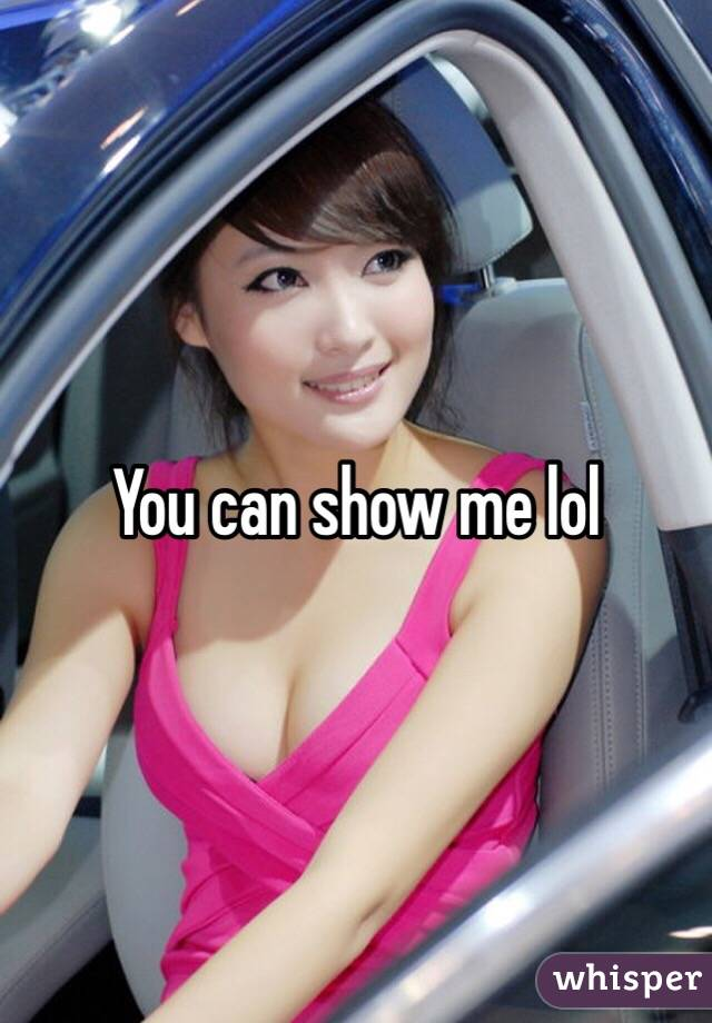 You can show me lol