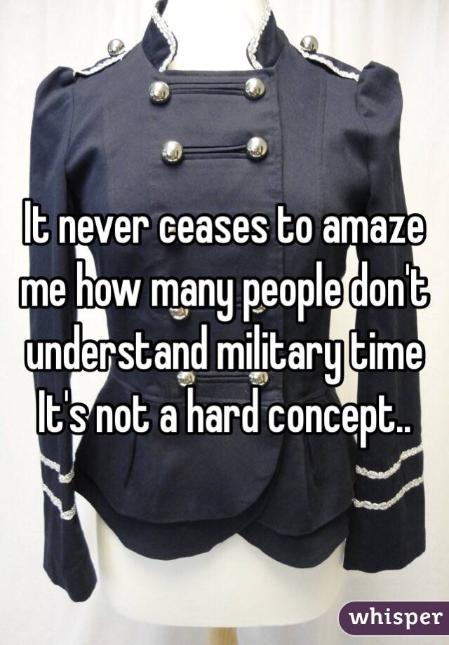 It never ceases to amaze me how many people don't understand military time It's not a hard concept..