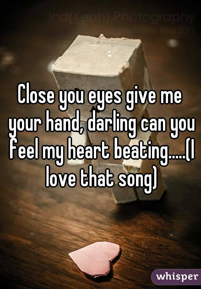 Close you eyes give me your hand, darling can you feel my heart beating.....(I love that song)