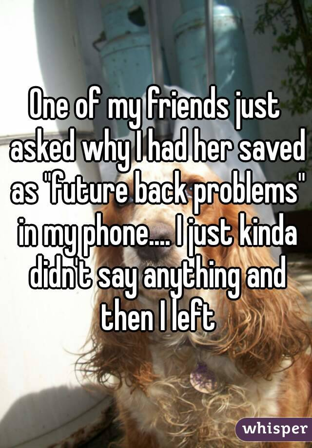 """One of my friends just asked why I had her saved as """"future back problems"""" in my phone.... I just kinda didn't say anything and then I left"""