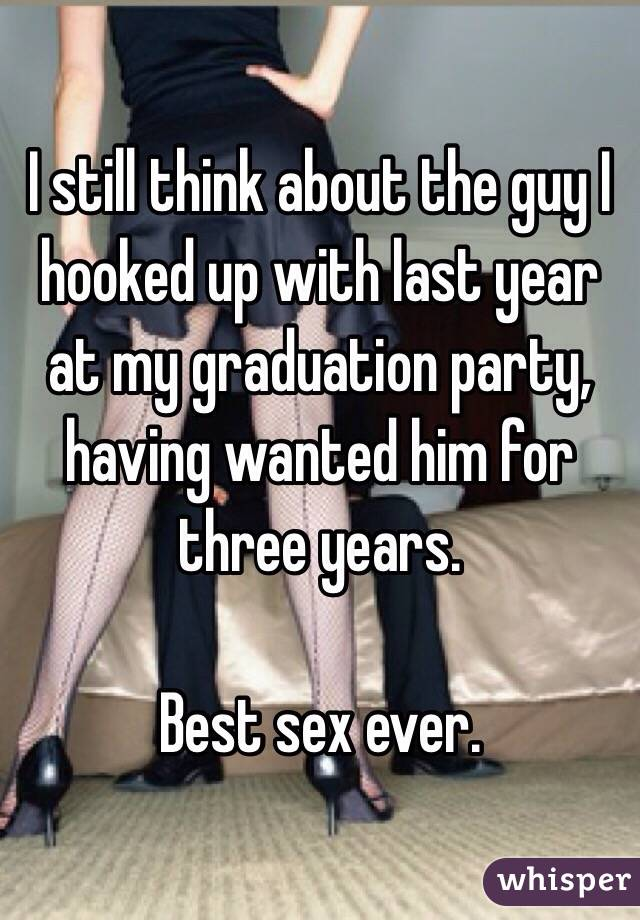 I still think about the guy I hooked up with last year at my graduation party, having wanted him for three years.  Best sex ever.