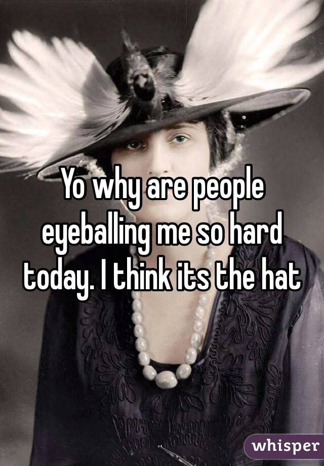 Yo why are people eyeballing me so hard today. I think its the hat