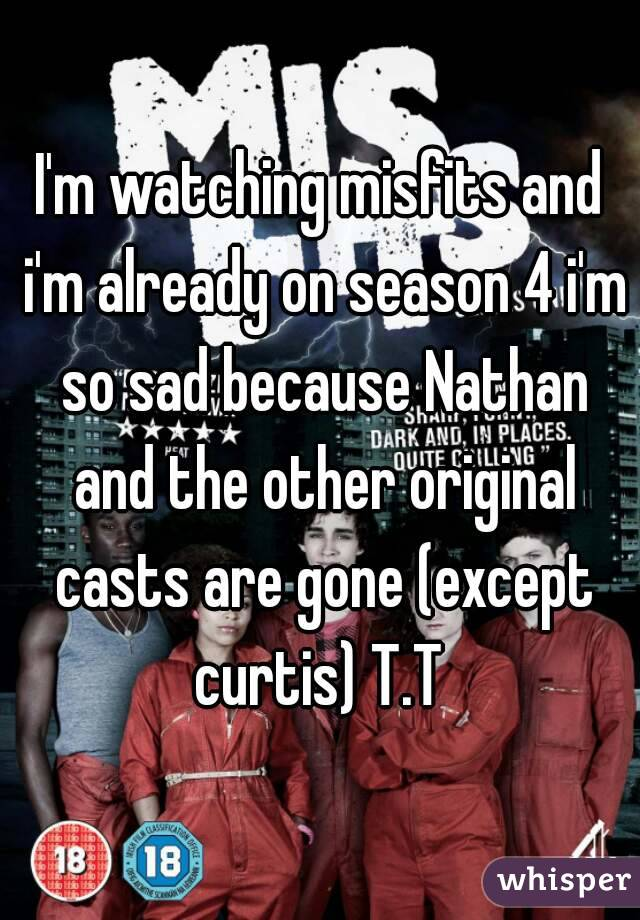 I'm watching misfits and i'm already on season 4 i'm so sad because Nathan and the other original casts are gone (except curtis) T.T