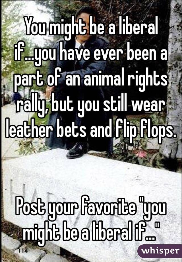 "You might be a liberal if...you have ever been a part of an animal rights rally, but you still wear leather bets and flip flops.    Post your favorite ""you might be a liberal if..."""