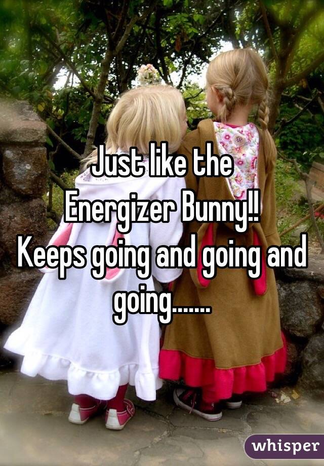 Just like the Energizer Bunny!! Keeps going and going and going.......