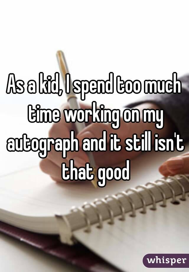 As a kid, I spend too much time working on my autograph and it still isn't that good