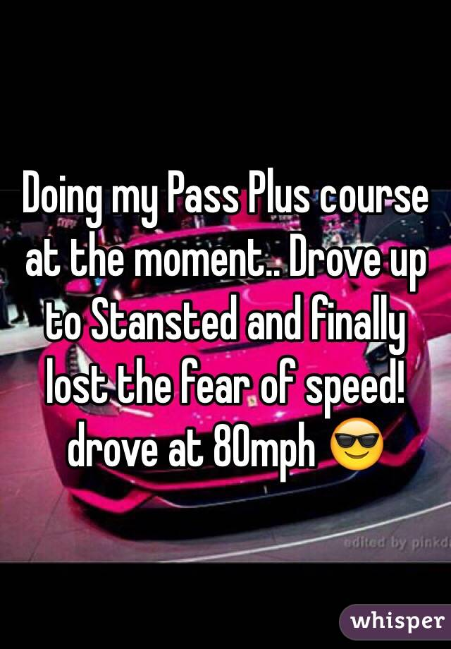 Doing my Pass Plus course at the moment.. Drove up to Stansted and finally lost the fear of speed! drove at 80mph 😎