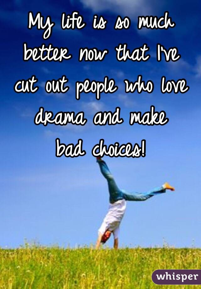 My life is so much better now that I've  cut out people who love drama and make  bad choices!