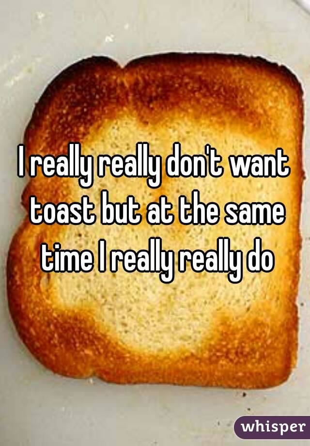 I really really don't want toast but at the same time I really really do