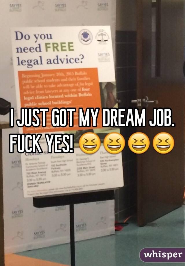 I JUST GOT MY DREAM JOB. FUCK YES! 😆😆😆😆